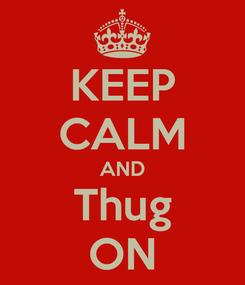 Poster: KEEP CALM AND Thug ON