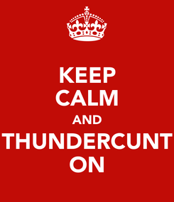 Poster: KEEP CALM AND THUNDERCUNT ON