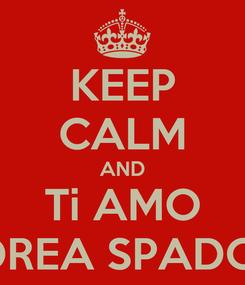 Poster: KEEP CALM AND Ti AMO ANDREA SPADONI!!!