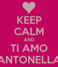 Poster: KEEP CALM AND TI AMO ANTONELLA
