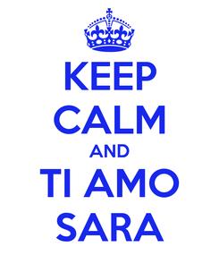 Poster: KEEP CALM AND TI AMO SARA