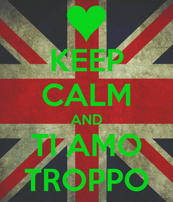 Poster: KEEP CALM AND TI AMO TROPPO