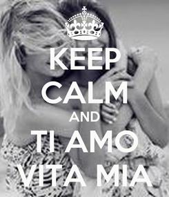 Poster: KEEP CALM AND TI AMO VITA MIA