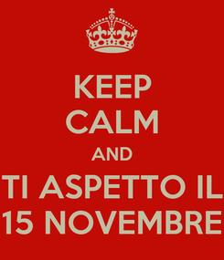 Poster: KEEP CALM AND TI ASPETTO IL 15 NOVEMBRE