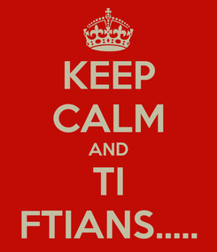 Poster: KEEP CALM AND TI FTIANS.....