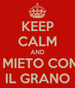 Poster: KEEP CALM AND TI MIETO COME IL GRANO