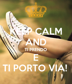 Poster: KEEP CALM AND TI PRENDO E TI PORTO VIA!