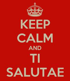 Poster: KEEP CALM AND TI SALUTAE