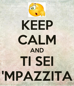 Poster: KEEP CALM AND TI SEI 'MPAZZITA