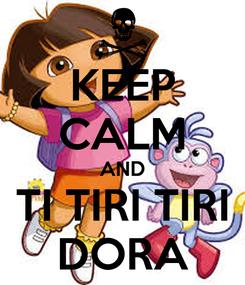 Poster: KEEP CALM AND TI TIRI TIRI DORA