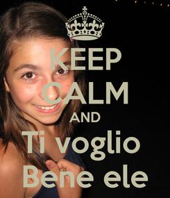 Poster: KEEP CALM AND Ti voglio  Bene ele