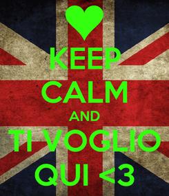 Poster: KEEP CALM AND TI VOGLIO QUI <3