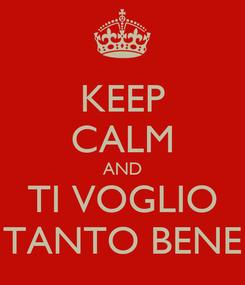 Poster: KEEP CALM AND TI VOGLIO TANTO BENE