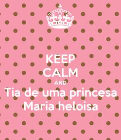 Poster: KEEP CALM AND Tia de uma princesa Maria heloisa