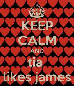 Poster: KEEP CALM AND tia  likes james