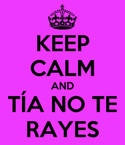 Poster: KEEP CALM AND TÍA NO TE RAYES