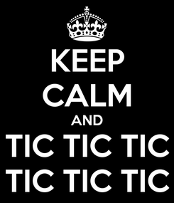 Poster: KEEP CALM AND TIC TIC TIC TIC TIC TIC