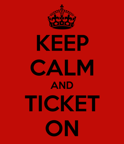 Poster: KEEP CALM AND TICKET ON
