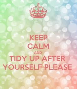 Poster: KEEP CALM AND  TIDY UP AFTER  YOURSELF PLEASE