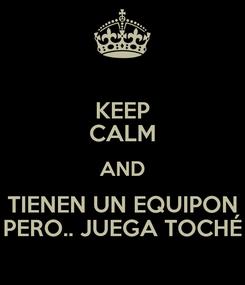 Poster: KEEP CALM AND TIENEN UN EQUIPON PERO.. JUEGA TOCHÉ