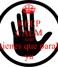 Poster: KEEP CALM AND tienes que paral ya