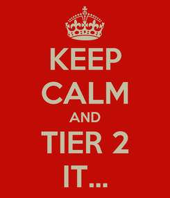 Poster: KEEP CALM AND TIER 2 IT...
