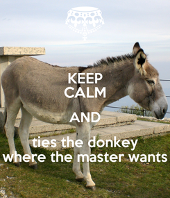 Poster: KEEP CALM AND ties the donkey where the master wants