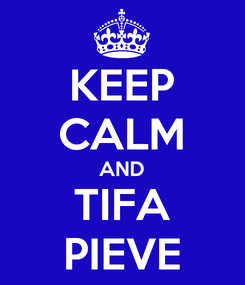 Poster: KEEP CALM AND TIFA PIEVE
