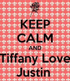 Poster: KEEP CALM AND Tiffany Love Justin