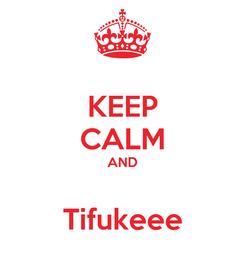 Poster: KEEP CALM AND  Tifukeee