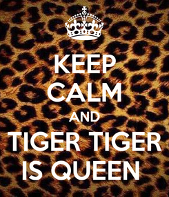 Poster: KEEP CALM AND TIGER TIGER IS QUEEN