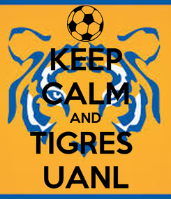 Poster: KEEP CALM AND TIGRES  UANL
