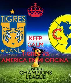 Poster: KEEP CALM AND TIGRES VS AMERICA EN MI OFICINA