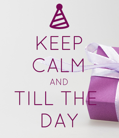 Poster: KEEP CALM AND TILL THE  DAY