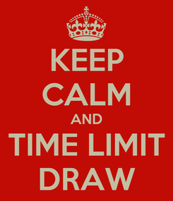 Poster: KEEP CALM AND TIME LIMIT DRAW