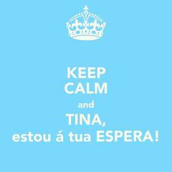Poster: KEEP CALM and TINA, estou á tua ESPERA!