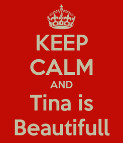 Poster: KEEP CALM AND Tina is Beautifull