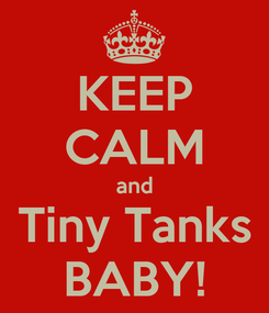 Poster: KEEP CALM and Tiny Tanks BABY!