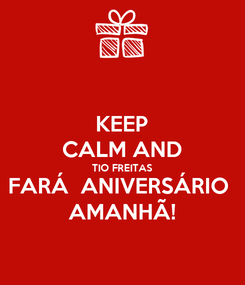 Poster: KEEP CALM AND TIO FREITAS FARÁ  ANIVERSÁRIO  AMANHÃ!