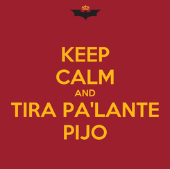 Poster: KEEP CALM AND TIRA PA'LANTE PIJO