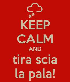 Poster: KEEP CALM AND tira scia la pala!