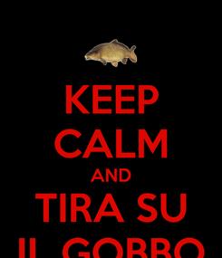 Poster: KEEP CALM AND TIRA SU IL GOBBO