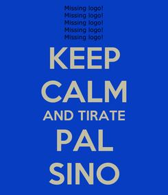 Poster: KEEP CALM AND TIRATE PAL SINO
