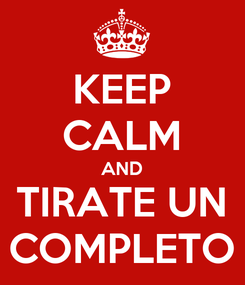 Poster: KEEP CALM AND TIRATE UN COMPLETO