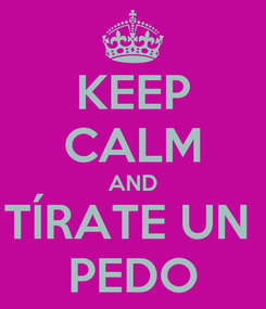 Poster: KEEP CALM AND TÍRATE UN  PEDO