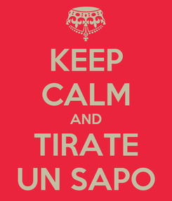 Poster: KEEP CALM AND TIRATE UN SAPO