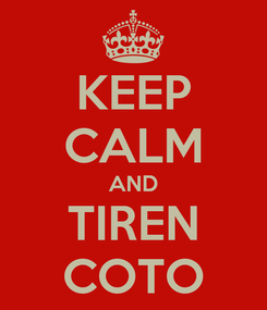 Poster: KEEP CALM AND TIREN COTO