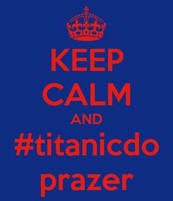 Poster: KEEP CALM AND #titanicdo prazer