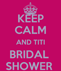 Poster: KEEP CALM AND TITI BRIDAL  SHOWER