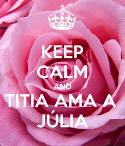 Poster: KEEP CALM AND TITIA AMA A  JÚLIA